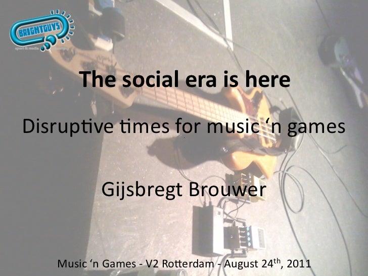 ThesocialeraishereDisrupvemesformusic'ngames           GijsbregtBrouwer   Music'nGames‐V2Ro>erdam‐August...