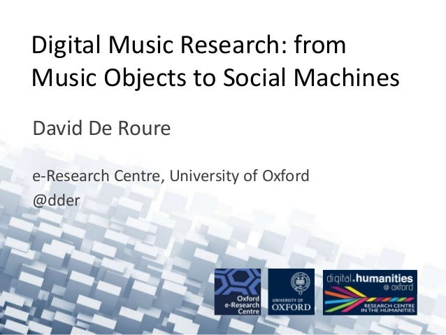 Digital Music Research: from Music Objects to Social Machines David De Roure e-Research Centre, University of Oxford @dder