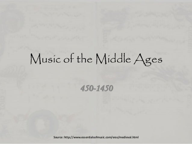 Music of the Middle Ages 450-1450 Source: http://www.essentialsofmusic.com/eras/medieval.html