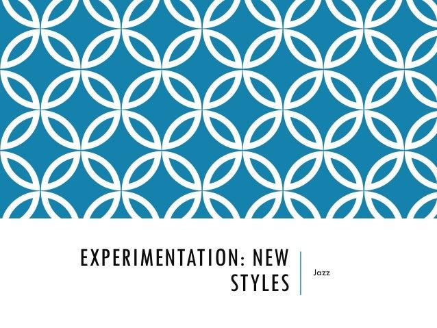 EXPERIMENTATION: NEW STYLES Jazz