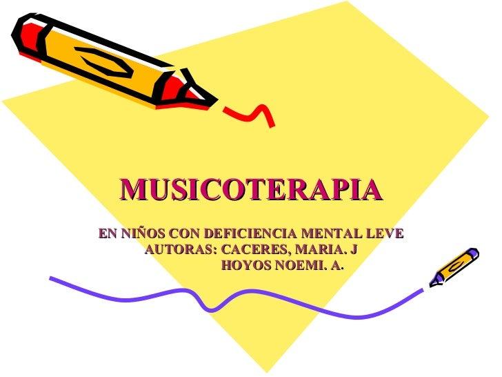 MUSICOTERAPIA EN NIÑOS CON DEFICIENCIA MENTAL LEVE AUTORAS: CACERES, MARIA. J HOYOS NOEMI. A .