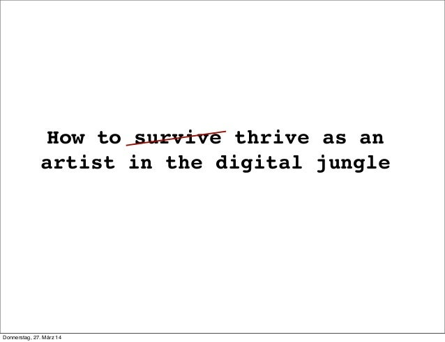 How to survive thrive as an artist in the digital jungle Donnerstag, 27. März 14