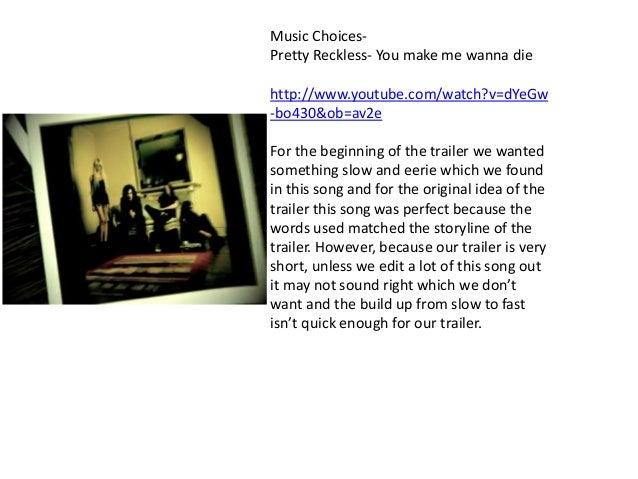 Music Choices- Pretty Reckless- You make me wanna die http://www.youtube.com/watch?v=dYeGw -bo430&ob=av2e For the beginnin...