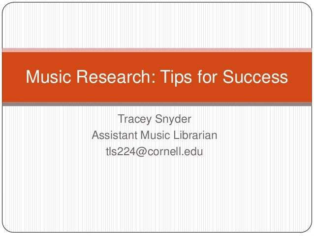 Music Research: Tips for Success            Tracey Snyder       Assistant Music Librarian         tls224@cornell.edu