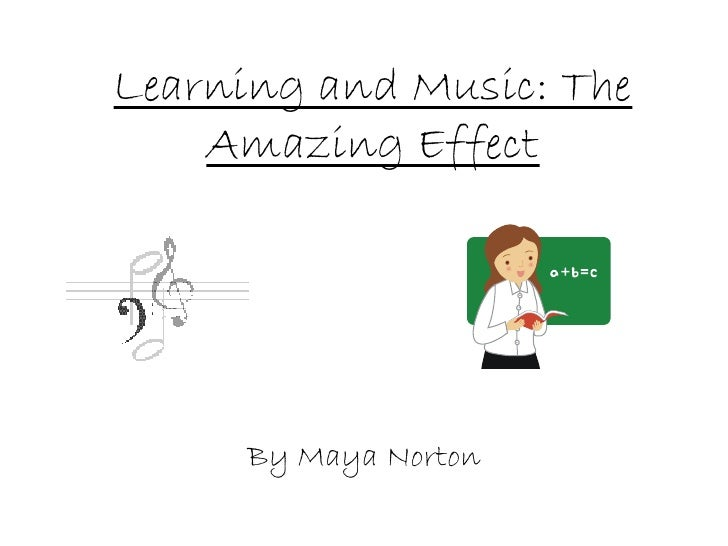 Learning and Music: The Amazing Effect By Maya Norton