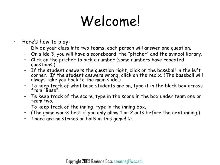 Welcome! <ul><li>Here's how to play: </li></ul><ul><ul><li>Divide your class into two teams, each person will answer one q...