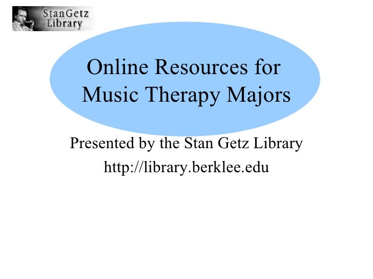 Online Resources for  Music Therapy Majors Presented by the Stan Getz Library http://library.berklee.edu