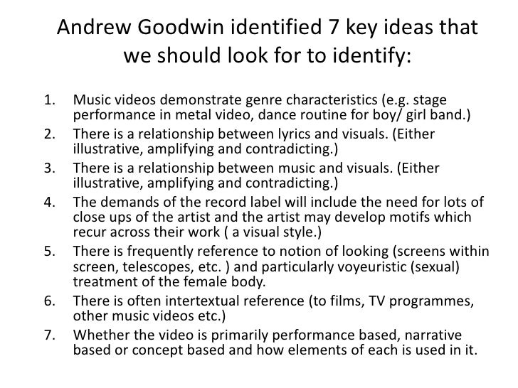 Andrew Goodwin identified 7 key ideas that we should look for to identify:<br />Music videos demonstrate genre characteris...
