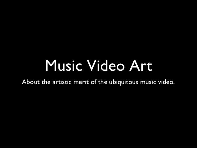 Music Video Art About the artistic merit of the ubiquitous music video.
