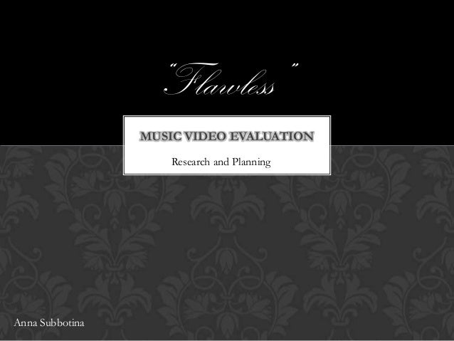 """Flawless"" MUSIC VIDEO EVALUATION Research and Planning  Anna Subbotina"