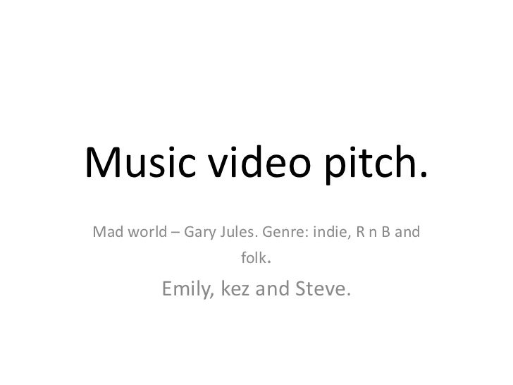 Music video pitch.Mad world – Gary Jules. Genre: indie, R n B and                     folk.         Emily, kez and Steve.