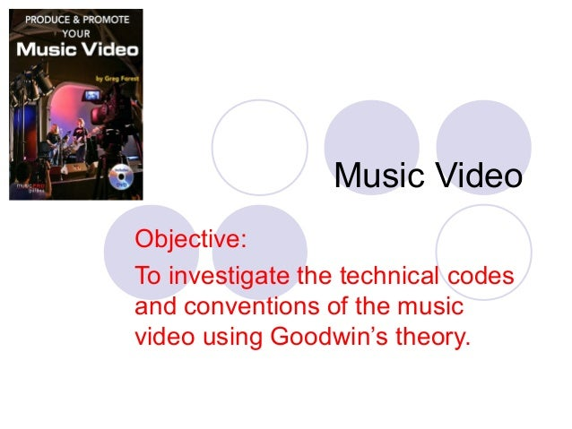 Music Video Objective: To investigate the technical codes and conventions of the music video using Goodwin's theory.