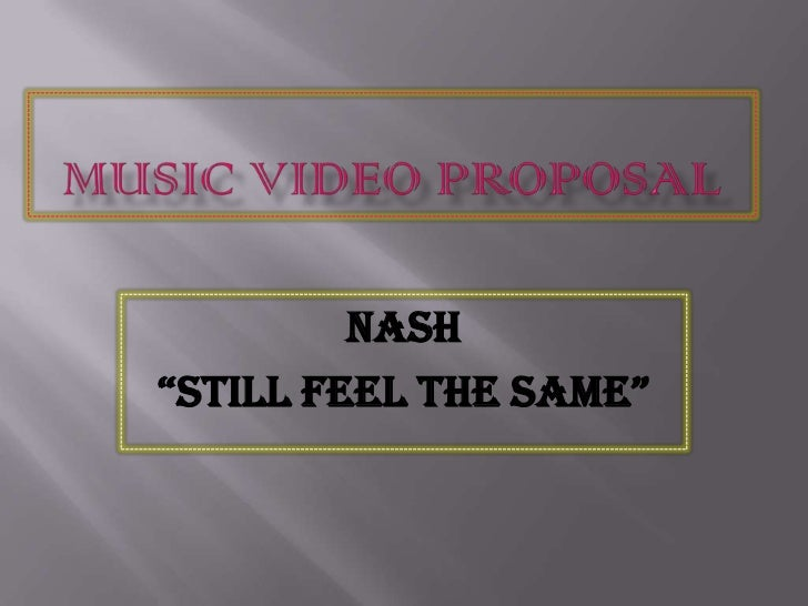 """MusicVideo Proposal<br />Nash<br />""""Still Feel The Same""""<br />"""