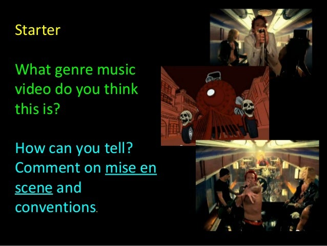 Starter What genre music video do you think this is? How can you tell? Comment on mise en scene and conventions.