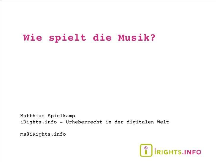 Wie spielt die Musik?     Matthias Spielkamp iRights.info - Urheberrecht in der digitalen Welt  ms@iRights.info