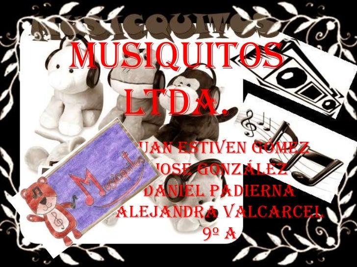 MUSIQUITOS  Ltda.   Juan Estiven Gómez     Jose González    Daniel Padierna  Alejandra Valcarcel          9º A