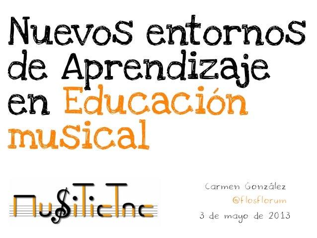 Nuevos entornosde Aprendizajeen EducaciónmusicalCarmen González@flosflorum3 de mayo de 2013