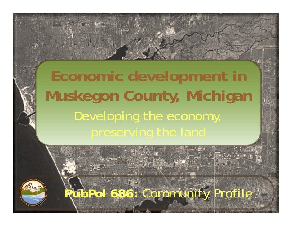 Economic development in Muskegon County, Michigan    Developing the economy,      preserving the land      PubPol 686: Com...