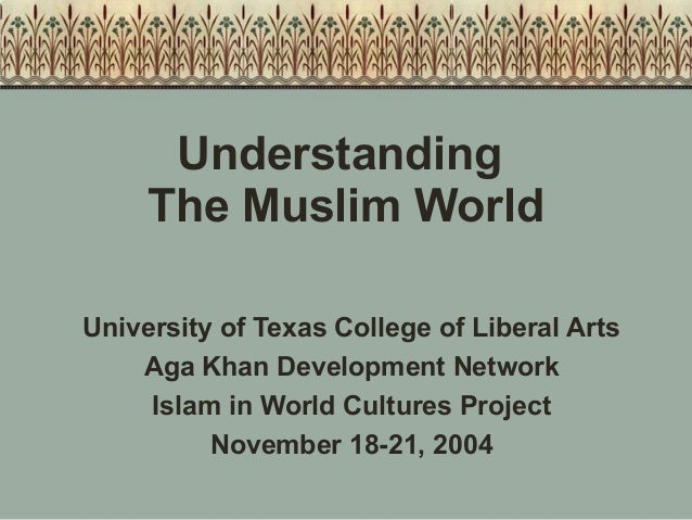 Understanding The Muslim World University of Texas College of Liberal Arts Aga Khan Development Network Islam in World Cul...