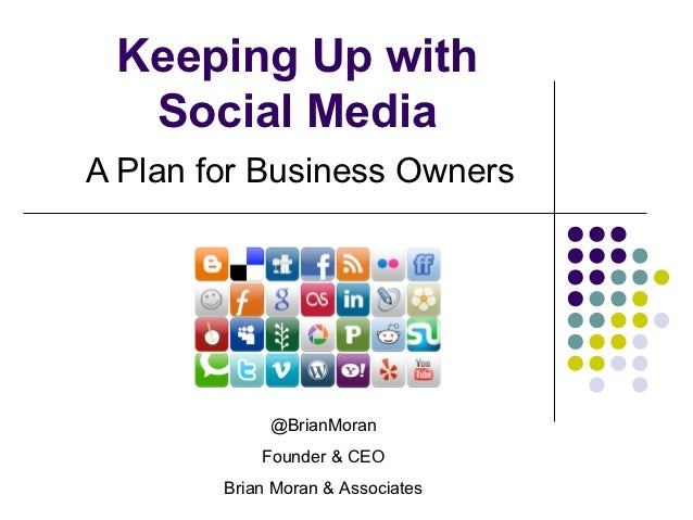 Keeping Up with  Social MediaA Plan for Business Owners             @BrianMoran            Founder & CEO        Brian Mora...