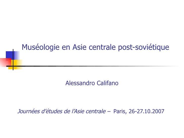 Muséologie en Asie centrale post-soviétique   Alessandro Califano Journées d'études de l'Asie centrale –   Paris, 26-27.1...