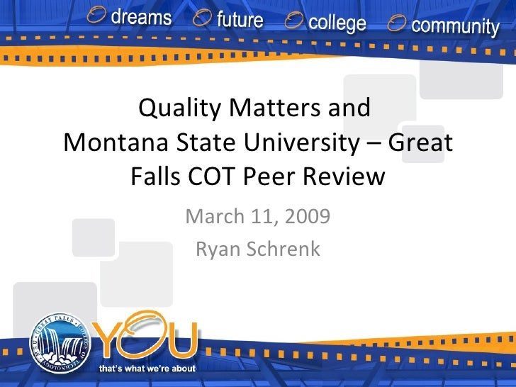 Quality Matters and  Montana State University – Great Falls COT Peer Review March 11, 2009 Ryan Schrenk