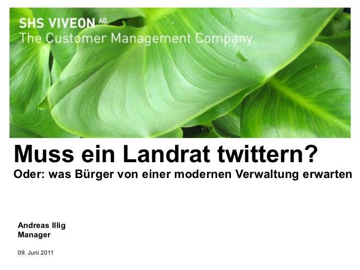 Muss ein Landrat twittern? Oder: was Bürger von einer modernen Verwaltung erwarten Andreas Illig Manager 09. Juni 2011