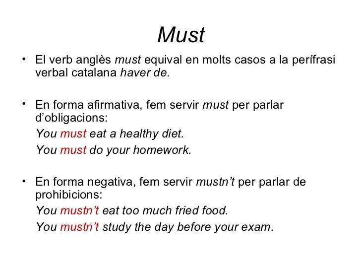 Must <ul><li>El verb anglès  must  equival en molts casos a la perífrasi verbal catalana  haver de . </li></ul><ul><li>En ...