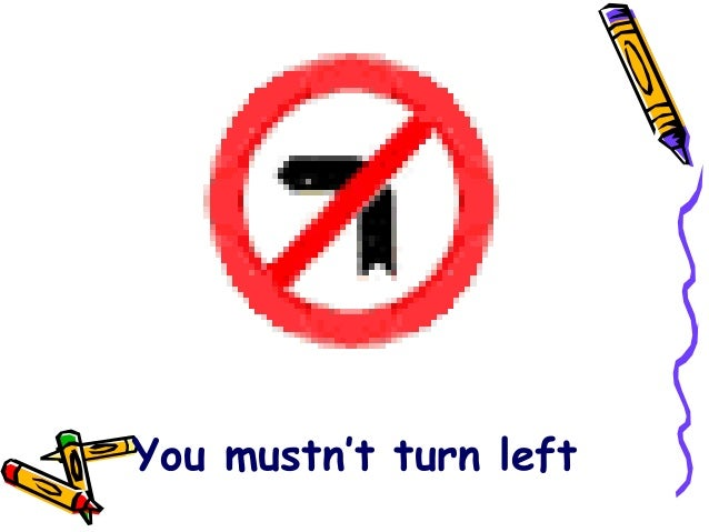 You mustn't turn left