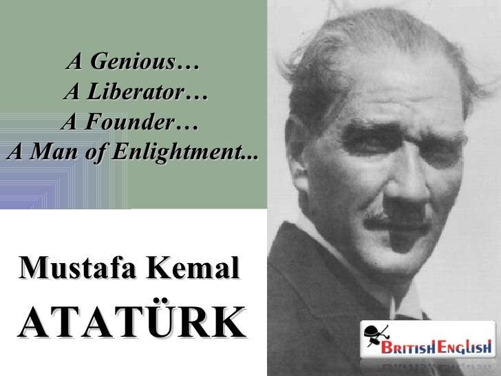 A Genious…  A Liberator… A Founder…  A Man of Enlightment...  ATATÜRK Mustafa Kemal
