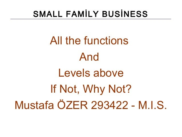 SMALL FAMİLY BUSİNESS All the functions And Levels above If Not, Why Not? Mustafa ÖZER 293422 - M.I.S.