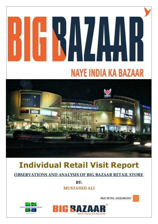 RMS RETAIL ASSIGNMENT 1 Individual Retail Visit Report OBSERVATIONS AND ANALYSIS OF BIG BAZAAR RETAIL STORE BY: MUSTAHID A...