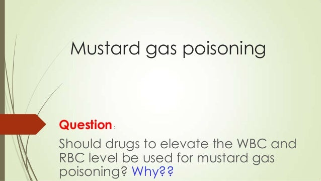 Mustard gas poisoning  Question :  Should drugs to elevate the WBC and RBC level be used for mustard gas poisoning? Why??