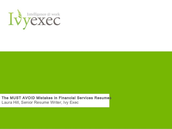 The MUST AVOID Mistakes in Financial Services ResumesLaura Hill, Senior Resume Writer, Ivy Exec                           ...