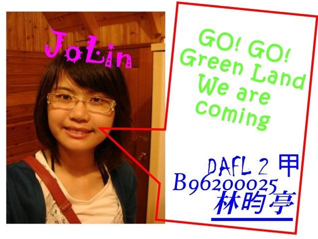 DAFL 2 甲 B96200025 林 亭昀 JoLin GO! GO!Green LandWe arecoming