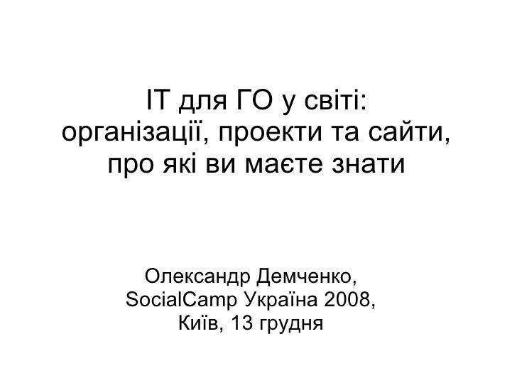 ІТ для ГО у світі: організації, проекти та сайти, про які ви маєте знати Олександр Демченко, SocialCamp Україна 2008, Київ...