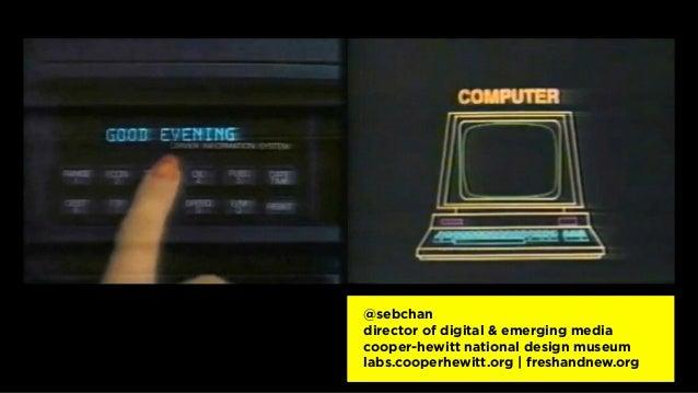 @sebchan director of digital & emerging media cooper-hewitt national design museum labs.cooperhewitt.org | freshandnew.org