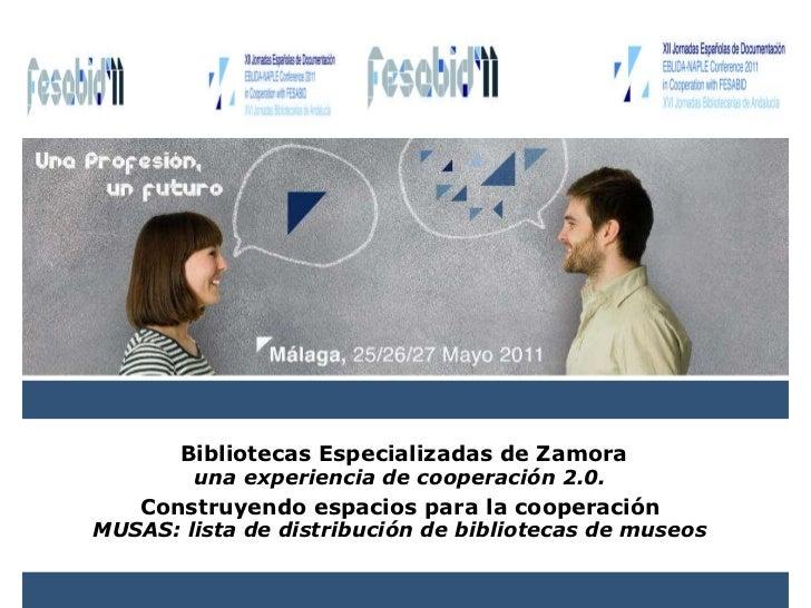 Bibliotecas Especializadas de Zamora una experiencia de cooperación 2.0.   Construyendo espacios para la cooperación  MUSA...