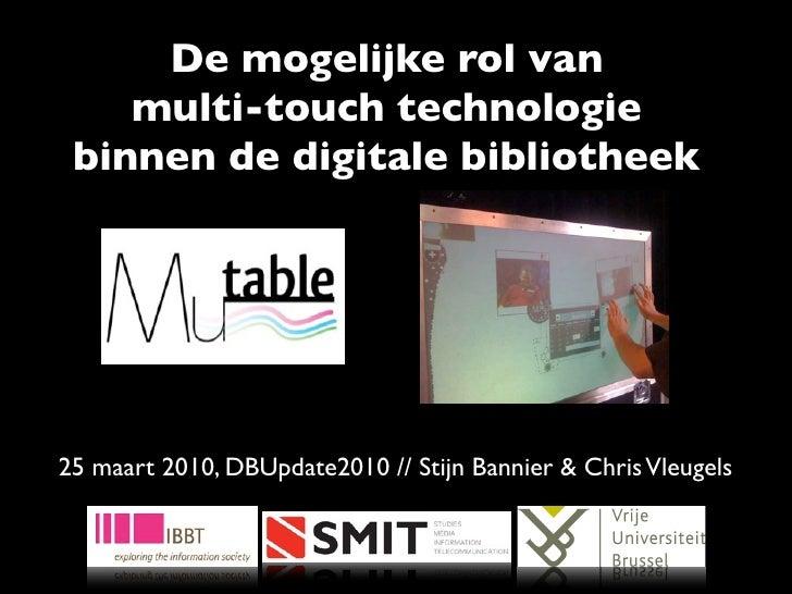 De mogelijke rol van     multi-touch technologie  binnen de digitale bibliotheek     25 maart 2010, DBUpdate2010 // Stijn ...