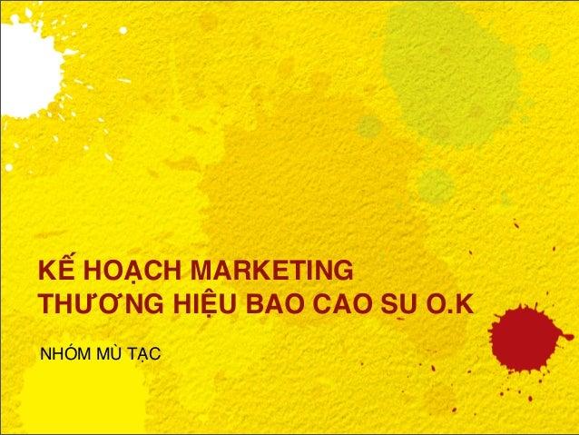 KẾ HOẠCH MARKETING THƯƠNG HIỆU BAO CAO SU O.K NHÓM MÙ TẠC