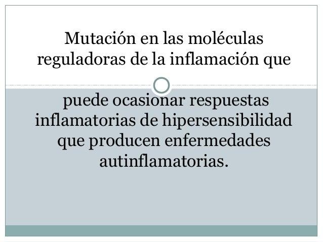 Mutación en las moléculasreguladoras de la inflamación que    puede ocasionar respuestasinflamatorias de hipersensibilidad...