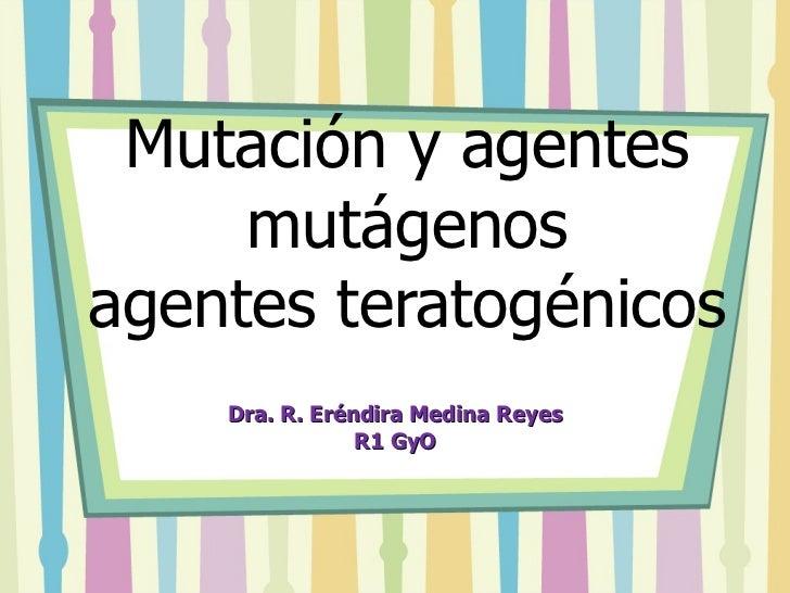 Mutación y agentes mutágenos agentes teratogénicos  Dra. R. Eréndira Medina Reyes R1 GyO