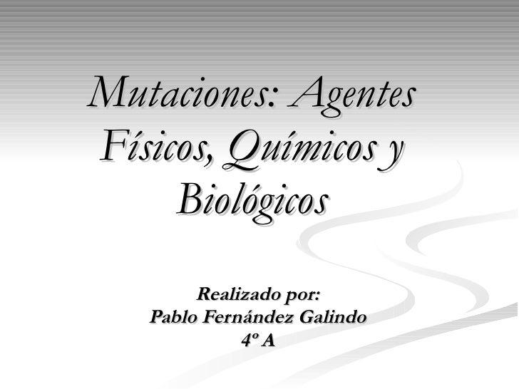 Mutaciones: Agentes Físicos, Químicos y Biológicos Realizado por: Pablo Fernández Galindo 4º A