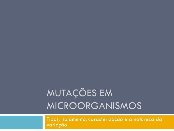 MUTAÇÕES EMMICROORGANISMOSTipos, isolamento, caracterização e a natureza davariação