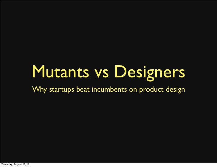 Mutants vs Designers                          Why startups beat incumbents on product designThursday, August 23, 12