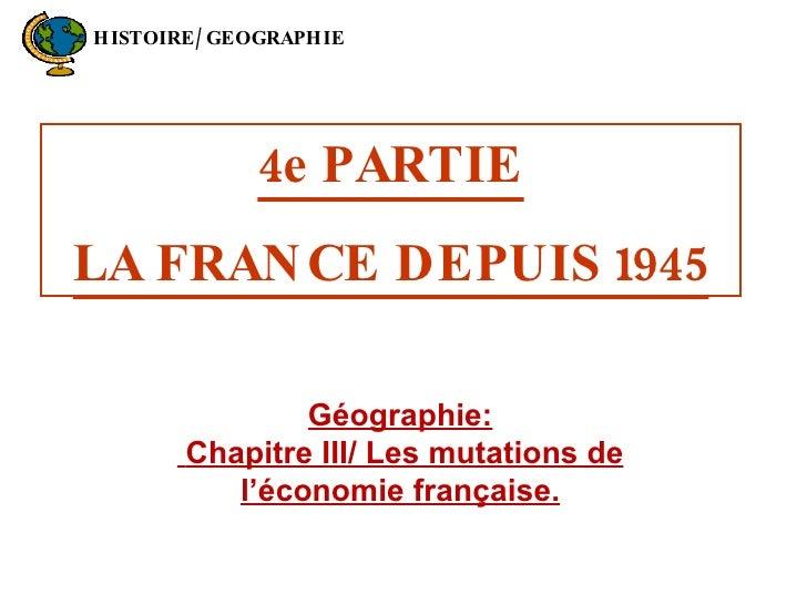 4e PARTIE LA FRANCE DEPUIS 1945 Géographie: Chapitre III/ Les mutations de l'économie française. HISTOIRE/GEOGRAPHIE