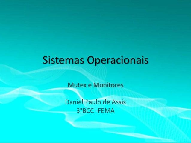 Sistemas Operacionais Mutex e Monitores Daniel Paulo de Assis 3°BCC -FEMA