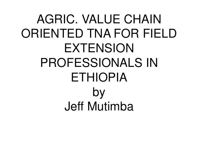 AGRIC. VALUE CHAIN ORIENTED TNA FOR FIELD EXTENSION PROFESSIONALS IN ETHIOPIA by Jeff Mutimba