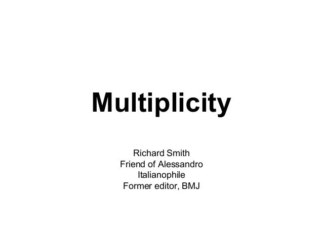 Multiplicity      Richard Smith  Friend of Alessandro       Italianophile   Former editor, BMJ