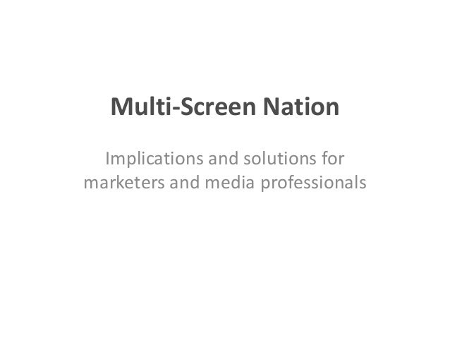 Multi-Screen Nation  Implications and solutions formarketers and media professionals